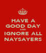 HAVE A GOOD DAY AND IGNORE ALL NAYSAYERS - Personalised Poster A1 size