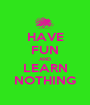 HAVE FUN AND LEARN NOTHING - Personalised Poster A1 size