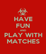 HAVE FUN AND PLAY WITH MATCHES - Personalised Poster A1 size