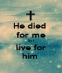 He died  for me So I live for him  - Personalised Poster A1 size