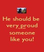 He should be  very proud to have someone like you! - Personalised Poster A1 size
