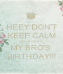HEEY DON'T KEEP CALM BECAUSE IT'S  MY BRO'S  BIRTHDAY!!! - Personalised Poster A1 size