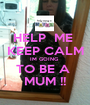 HELP  ME  KEEP CALM IM GOING  TO BE A  MUM !! - Personalised Poster A1 size