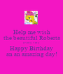 Help me wish the beautiful Roberta a very very Happy Birthday an an amazing day! - Personalised Poster A1 size