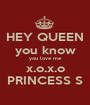 HEY QUEEN you know you love me x.o.x.o PRINCESS S - Personalised Poster A1 size