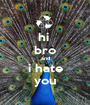 hi  bro and i hate you - Personalised Poster A1 size