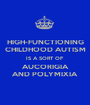 HIGH-FUNCTIONING CHILDHOOD AUTISM IS A SORT OF AUCORIGIA AND POLYMIXIA - Personalised Poster A1 size
