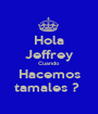Hola Jeffrey Cuando Hacemos tamales ?  - Personalised Poster A1 size