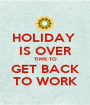 HOLIDAY  IS OVER TIME TO GET BACK TO WORK - Personalised Poster A1 size