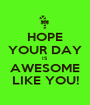 HOPE YOUR DAY IS AWESOME LIKE YOU! - Personalised Poster A1 size