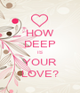 HOW DEEP IS YOUR LOVE? - Personalised Poster A1 size