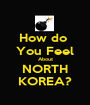 How do  You Feel About NORTH KOREA? - Personalised Poster A1 size