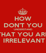 HOW DON'T YOU UNDERSTAND THAT YOU ARE  IRRELEVANT - Personalised Poster A1 size