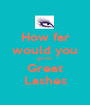 How far would you go for Great Lashes - Personalised Poster A1 size