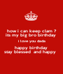 how i can keep clam ? its my big bro birthday  i love you dada happy birthday  stay blessed  and happy   - Personalised Poster A1 size