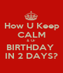 How U Keep CALM & Ur  BIRTHDAY  IN 2 DAYS? - Personalised Poster A1 size
