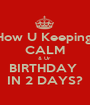 How U Keeping  CALM & Ur  BIRTHDAY  IN 2 DAYS? - Personalised Poster A1 size
