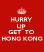 HURRY  UP  AND GET  TO  HONG KONG - Personalised Poster A1 size