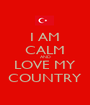 I AM CALM AND LOVE MY COUNTRY - Personalised Poster A1 size