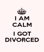 I AM CALM  I GOT DIVORCED - Personalised Poster A1 size