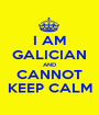 I AM GALICIAN AND CANNOT KEEP CALM - Personalised Poster A1 size