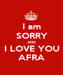 I am SORRY AND I LOVE YOU AFRA - Personalised Poster A1 size