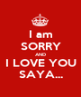 I am SORRY AND I LOVE YOU SAYA... - Personalised Poster A1 size