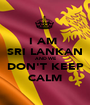 I AM  SRI LANKAN AND WE DON'T KEEP CALM - Personalised Poster A1 size
