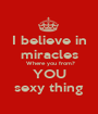 I believe in miracles  Where you from? YOU sexy thing - Personalised Poster A1 size