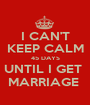 I CAN'T KEEP CALM 45 DAYS UNTIL I GET  MARRIAGE  - Personalised Poster A1 size