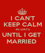 I CAN'T KEEP CALM 45 DAYS UNTIL I GET  MARRIED  - Personalised Poster A1 size