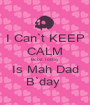I Can`t KEEP CALM Bcoz Today  Is Mah Dad B`day  - Personalised Poster A1 size