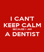 I CAN'T KEEP CALM BECAUSE I AM A DENTIST  - Personalised Poster A1 size