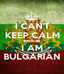 I CAN'T KEEP CALM BECAUSE I AM BULGARIAN - Personalised Poster A1 size
