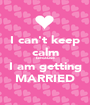 I can't keep calm because I am getting MARRIED - Personalised Poster A1 size