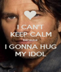 I CAN'T KEEP CALM because  I GONNA HUG MY IDOL - Personalised Poster A1 size