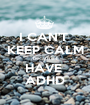 I CAN'T  KEEP CALM because I HAVE  ADHD - Personalised Poster A1 size
