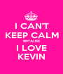 I CAN'T KEEP CALM BECAUSE I LOVE KEVIN - Personalised Poster A1 size