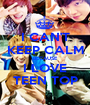 I CAN'T KEEP CALM BECAUSE I LOVE TEEN TOP - Personalised Poster A1 size
