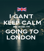 I CAN'T  KEEP CALM BECAUSE I'M  GOING TO LONDON  - Personalised Poster A1 size