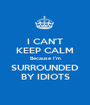 I CAN'T KEEP CALM Because I'm SURROUNDED BY IDIOTS - Personalised Poster A1 size