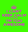 I CAN'T KEEP CALM BECAUSE I'M TOO AWESOME - Personalised Poster A1 size
