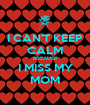 I CAN'T KEEP CALM BECAUSE I MISS MY MOM - Personalised Poster A1 size