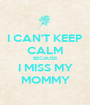 I CAN'T KEEP CALM BECAUSE I MISS MY MOMMY - Personalised Poster A1 size