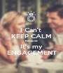 I Can't  KEEP CALM Because  It's my  ENGAGEMENT  - Personalised Poster A1 size
