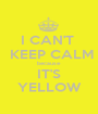 I CAN'T   KEEP CALM because IT'S YELLOW - Personalised Poster A1 size