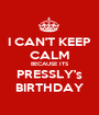 I CAN'T KEEP CALM BECAUSE ITS PRESSLY's BIRTHDAY - Personalised Poster A1 size