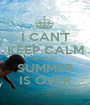 I CAN'T KEEP CALM BECAUSE SUMMER IS OVER - Personalised Poster A1 size
