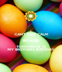 I CAN'T KEEP CALM BECAUSE TOMORROW IS MY BROTHER'S BIRTHDAY - Personalised Poster A1 size