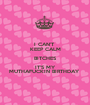 I CAN'T  KEEP CALM BITCHES IT'S MY MUTHAFUCKIN BIRTHDAY  - Personalised Poster A1 size